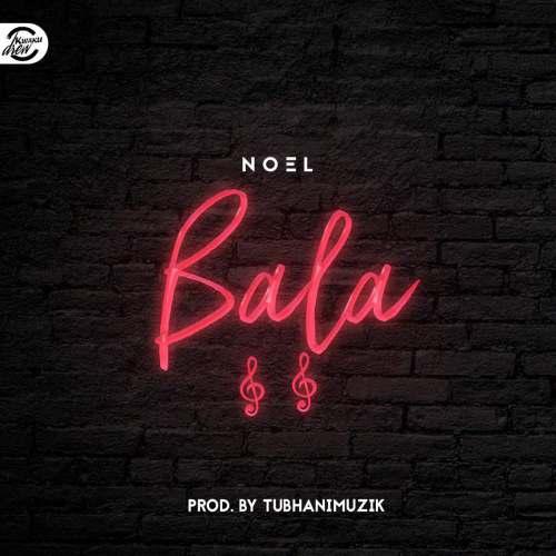 Noel – Bala (Prod. By Tubhani Muzik)
