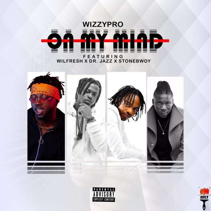 Wizzypro ft. Wilfresh, Dr. Jazz & Stonebwoy – On My Mind