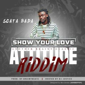 Scata Bada – Show Your Love (Attitude Riddim) (Prod by BrainyBeatz)