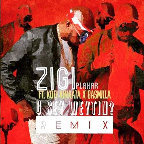 Zigi ft. Kofi Kinaata & Gasmilla – You Say Weytin (Remix)