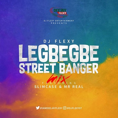 DJ Flexy ft. Slimcase & Mr Real - Legbegbe Street Banger Mix