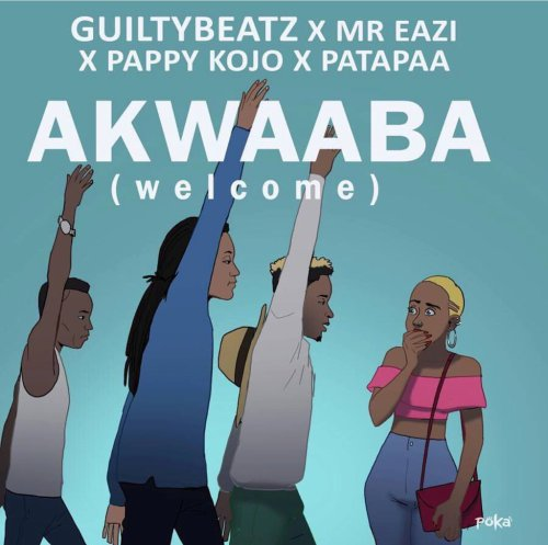 Guiltybeatz ft Pappy Kojo , Mr. Eazi & Patapaa – Akwaaba (Prod. by Guiltybeatz)