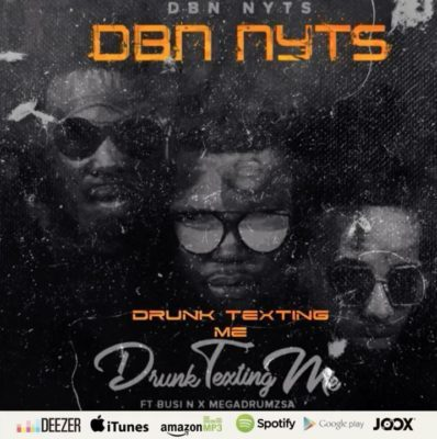 Dbn Nyts ft. Busi N & Mega Drum – Drunk & Texting Me