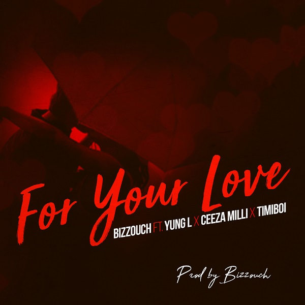 Bizzouch ft. Yung L, Ceeza Milli & Timiboi – For Your Love