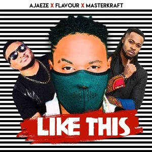 Ajaeze ft. Flavour & Masterkraft – Like This