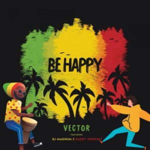 Vector ft. DJ Magnum & Daddy Showkey – Be Happy