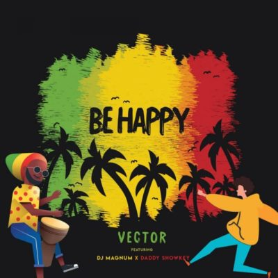 Vector ft. DJ Magnum & Daddy Showkey – Be Happy