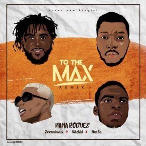 Nana Rogues ft. Wizkid, Zeenobwoy & Not3s - To The Max (Remix)