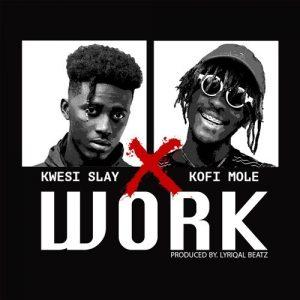 Kwesi Slay ft. Kofi Mole – Work (Prod. by Lyriqal Beatz)