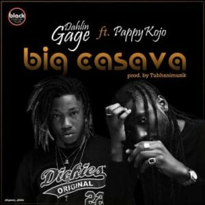 Dahlin Gage ft. Pappy Kojo – Big Cassava (Prod. By TubhaniMuzik)
