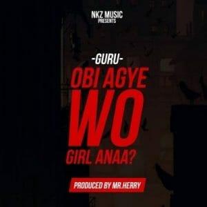 Guru – Obi Agye Wo Girl Anaa (Prod. By TubhaniMuzik)