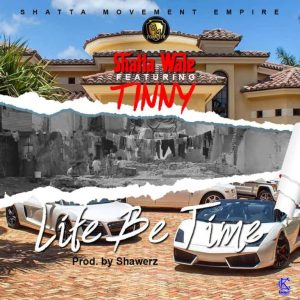 Shatta Wale ft. Tinny – Life Be Time (Prod by ShawerzEbiem)