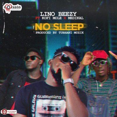 Lino Beezy ft. Medikal & Kofi Mole – No Sleep (Prod. by Tubhani Muzik)