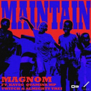 Magnom ft. Kayso, Quamina Mp, Twitch & Almighty Trei – Maintain (Prod. by Yung Demz)