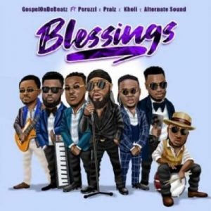 GospelOnDeBeatz ft. Peruzzi, Praiz, Kholi & Alternate Sound – Blessings