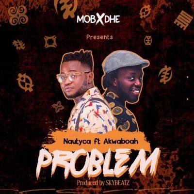Nautyca ft. Akwaboah – Problem (Prod. by Skybeatz)