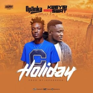 Opanka ft. Kweysi Swat – Holiday (Prod. by Jephgreen)