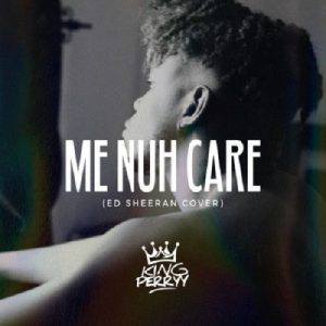 King Perryy – Me Nuh Care (Ed Sheeran Cover)