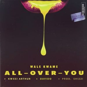 Wale Kwame ft. Davido & Kwesi Arthur – All Over You