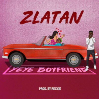 Zlatan – Yeye Boyfriend (Prod. by Rexxie)