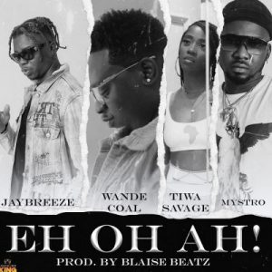 JayBreeze ft. Wande Coal, Tiwa Savage & Mystro – Eh Oh Ah!