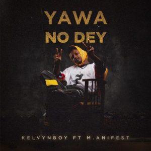 KelvynBoy ft. M.anifest – Yawa No Dey