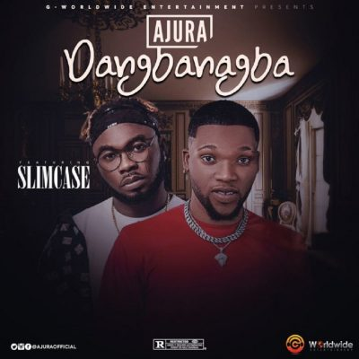 Ajura ft. Slimcase – Dangbanagba